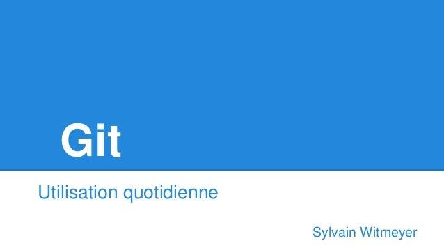Git Utilisation quotidienne Sylvain Witmeyer
