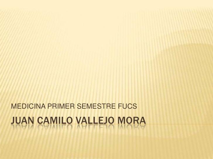 JUAN CAMILO VALLEJO MORA<br />MEDICINA PRIMER SEMESTRE FUCS<br />