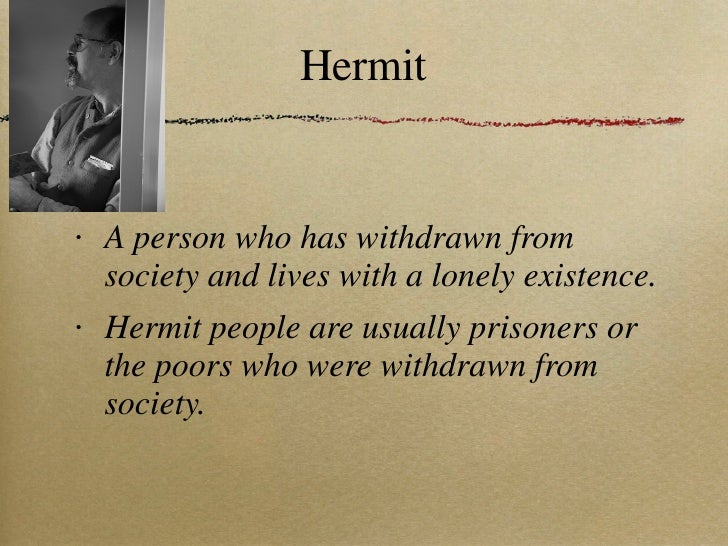 Hermit <ul><li>A person who has withdrawn from society and lives with a lonely existence. </li></ul><ul><li>Hermit people ...