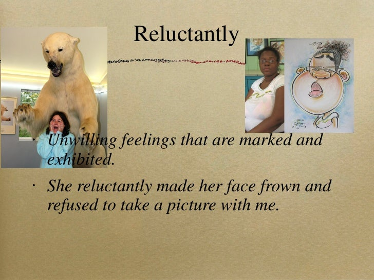 Reluctantly <ul><li>Unwilling feelings that are marked and exhibited. </li></ul><ul><li>She reluctantly made her face frow...