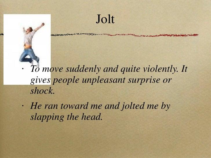 Jolt <ul><li>To move suddenly and quite violently. It gives people unpleasant surprise or shock. </li></ul><ul><li>He ran ...
