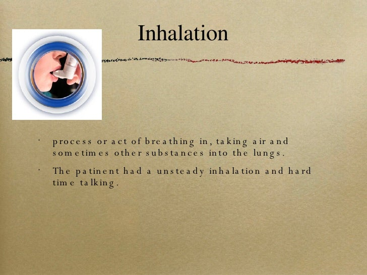 Inhalation <ul><li>process or act of breathing in, taking air and sometimes other substances into the lungs. </li></ul><ul...