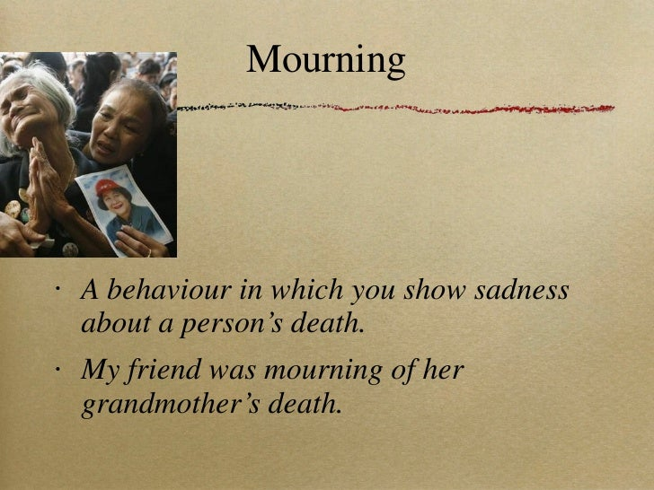 Mourning <ul><li>A behaviour in which you show sadness about a person's death. </li></ul><ul><li>My friend was mourning of...