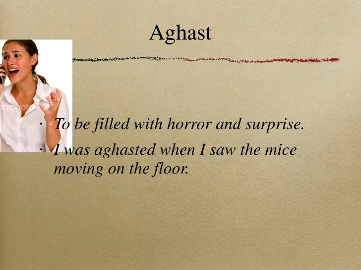 Aghast <ul><li>To be filled with horror and surprise. </li></ul><ul><li>I was aghasted when I saw the mice moving on the f...