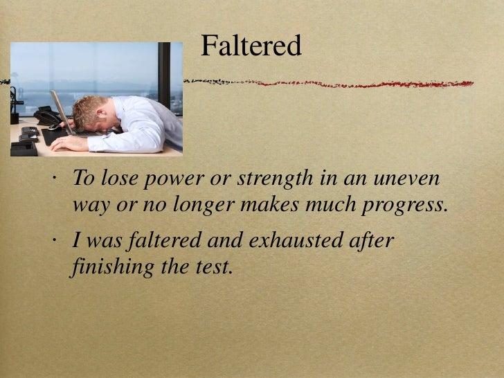 Faltered <ul><li>To lose power or strength in an uneven way or no longer makes much progress. </li></ul><ul><li>I was falt...