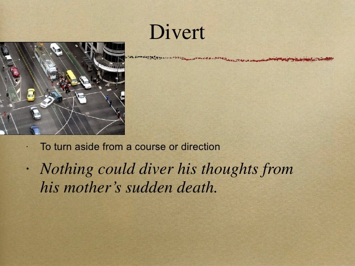 Divert <ul><li>To turn aside from a course or direction </li></ul><ul><li>Nothing could diver his thoughts from his mother...