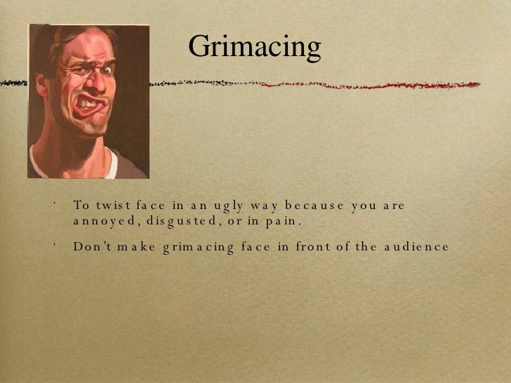 Grimacing <ul><li>To twist face in an ugly way because you are annoyed, disgusted, or in pain. </li></ul><ul><li>Don't mak...