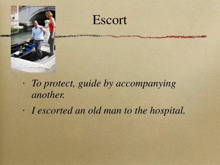 Escort <ul><li>To protect, guide by accompanying another. </li></ul><ul><li>I escorted an old man to the hospital. </li></ul>