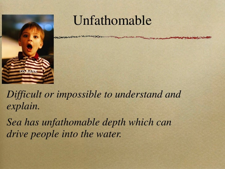 Unfathomable <ul><li>Difficult or impossible to understand and explain. </li></ul><ul><li>Sea has unfathomable depth which...