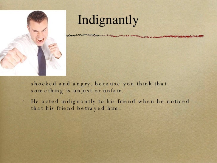 Indignantly <ul><li>shocked and angry, because you think that something is unjust or unfair. </li></ul><ul><li>He acted in...