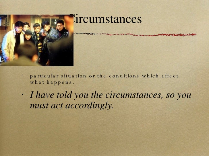 Circumstances <ul><li>particular situation or the conditions which affect what happens. </li></ul><ul><li>I have told you ...