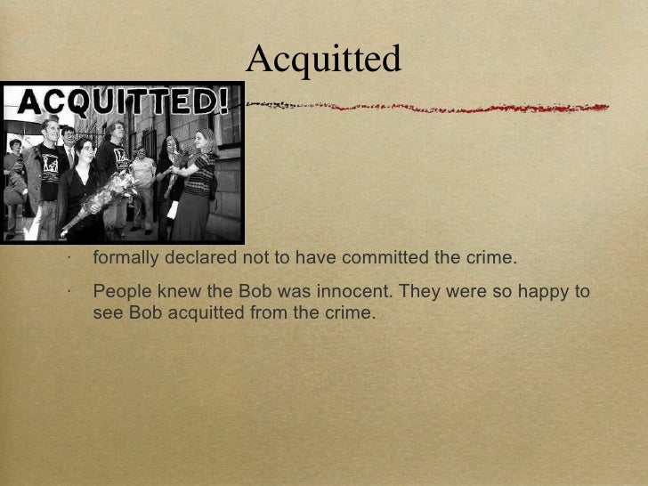 Acquitted <ul><li>formally declared not to have committed the crime. </li></ul><ul><li>People knew the Bob was innocent. T...
