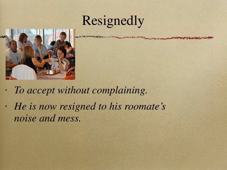 Resignedly <ul><li>To accept without complaining. </li></ul><ul><li>He is now resigned to his roomate's noise and mess. </...