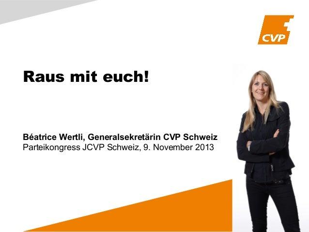 Raus mit euch!  Béatrice Wertli, Generalsekretärin CVP Schweiz Parteikongress JCVP Schweiz, 9. November 2013