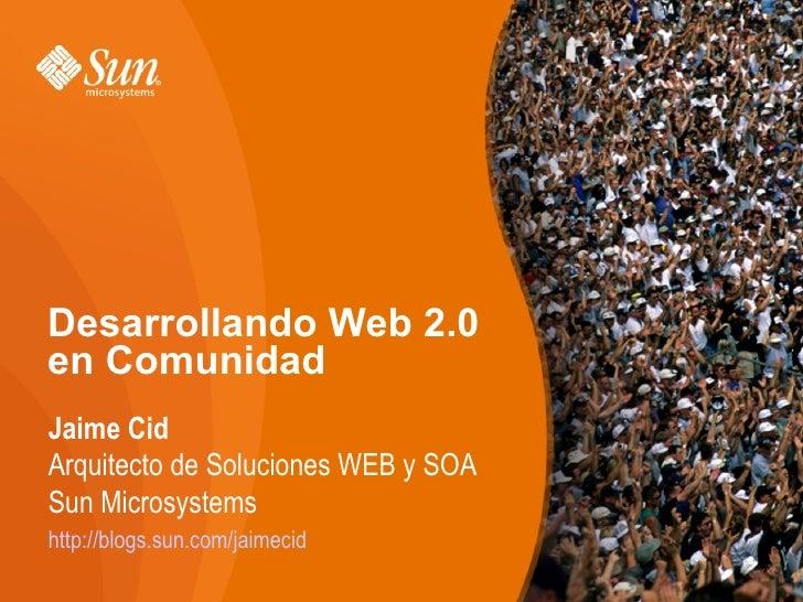 Desarrollando Web 2.0 en Comunidad Jaime Cid Arquitecto de Soluciones WEB y SOA Sun Microsystems http://blogs.sun.com/jaim...