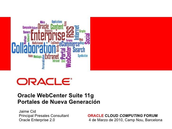 Oracle WebCenter Suite 11g Portales de Nueva Generación Jaime Cid Principal Presales Consultant ORACLE  CLOUD  COMPUTING  ...