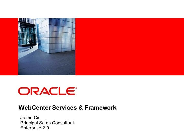 WebCenter Services & Framework Jaime Cid Principal Sales Consultant Enterprise 2.0