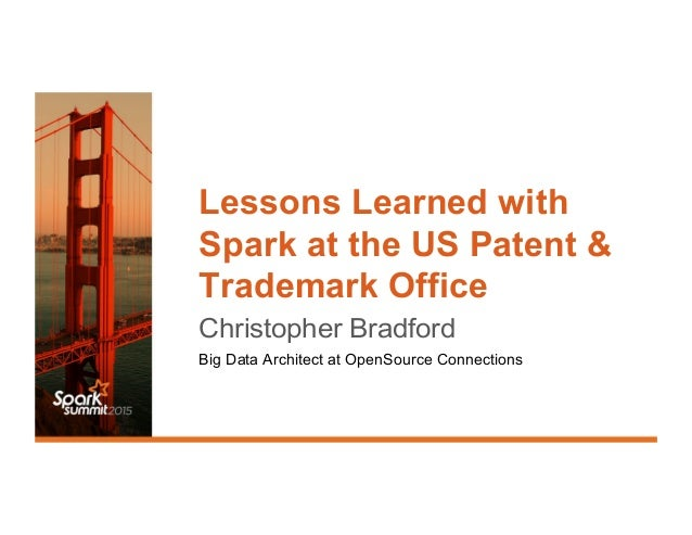 Lessons Learned with Spark at the US Patent & Trademark Office Christopher Bradford Big Data Architect at OpenSource Conne...