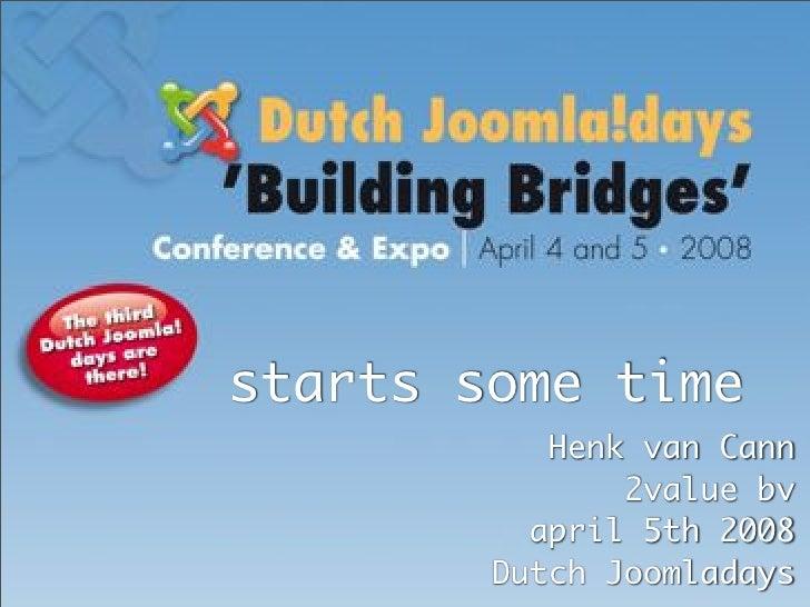 starts some time            Henk van Cann                2value bv           april 5th 2008         Dutch Joomladays      ...
