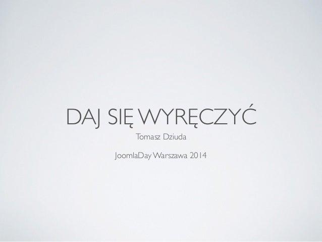 DAJ SIĘ WYRĘCZYĆ  Tomasz Dziuda  !  JoomlaDay Warszawa 2014