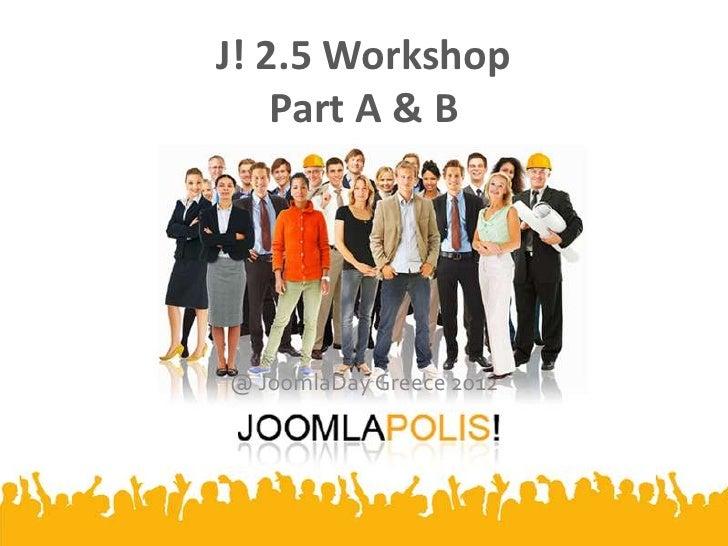 J! 2.5 Workshop    Part A & B@ JoomlaDay Greece 2012