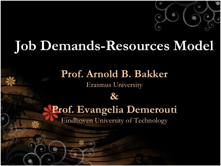 Job Demands-Resources Model Prof. Arnold B. Bakker Erasmus University & Prof. Evangelia Demerouti Eindhoven University of ...