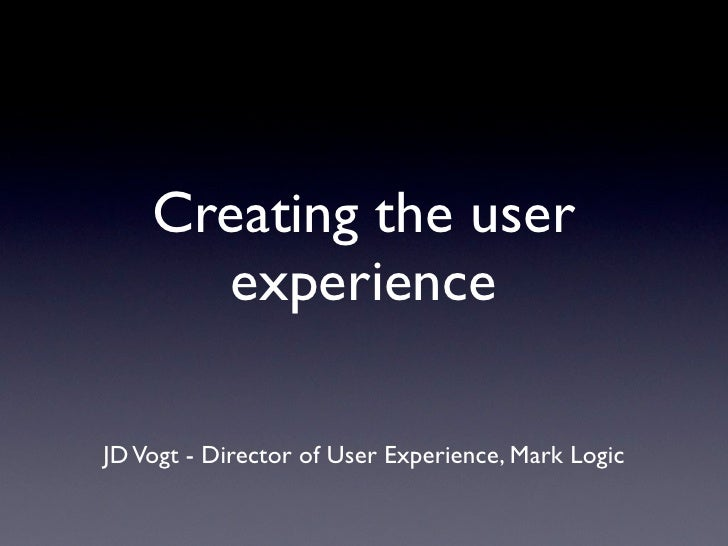 Creating the user    experience for  applications built on       MarkLogic JD Vogt - Director of User Experience, Mark Log...