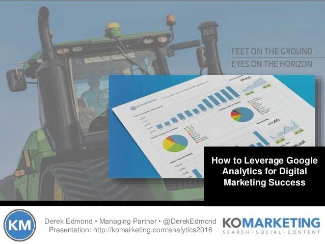 Derek Edmond • Managing Partner • @DerekEdmond Presentation: http://komarketing.com/analytics2016 How to Leverage Google A...
