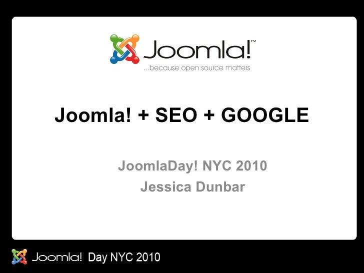 <ul>Joomla! + SEO + GOOGLE </ul><ul>JoomlaDay! NYC 2010 Jessica Dunbar </ul>