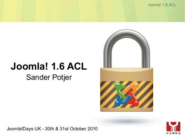 Joomla! 1.6 ACL Joomla! 1.6 ACL Sander Potjer Joomla!Days UK - 30th & 31st October 2010