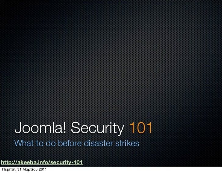 Joomla! Security 101      What to do before disaster strikeshttp://akeeba.info/security-101Πέμπτη, 31 Μαρτίου 2011