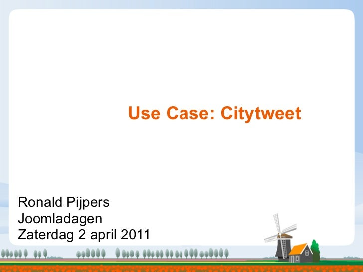 Use Case: CitytweetRonald PijpersJoomladagenZaterdag 2 april 2011