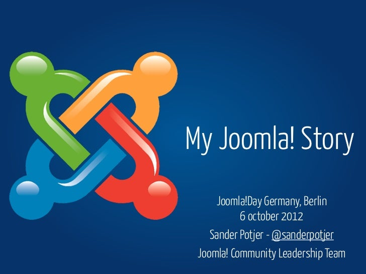 My Joomla! Story     Joomla!Day Germany, Berlin           6 october 2012    Sander Potjer - @sanderpotjer Joomla! Communit...