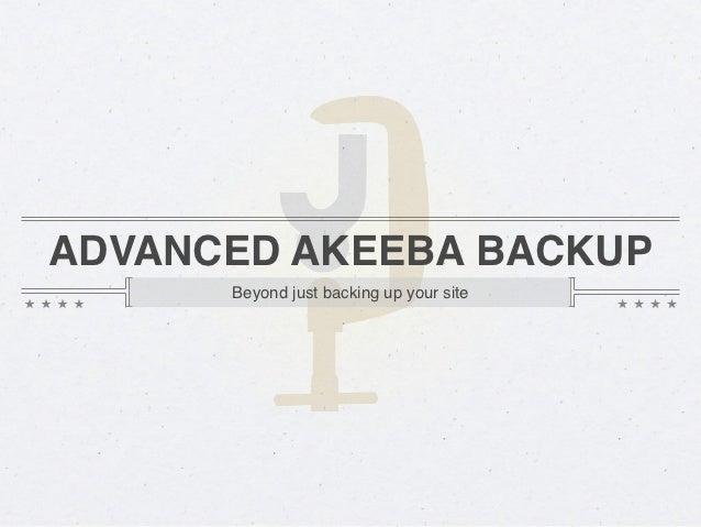 ADVANCED AKEEBA BACKUP      Beyond just backing up your site