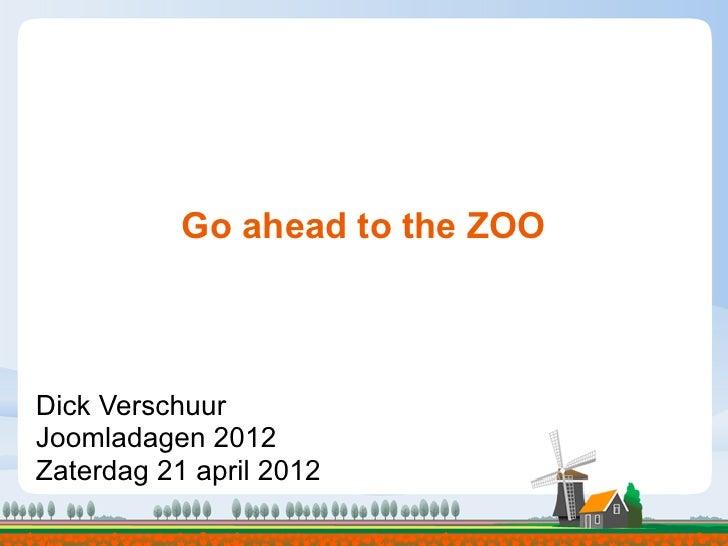 Go ahead to the ZOO                         TextDick VerschuurJoomladagen 2012Zaterdag 21 april 2012