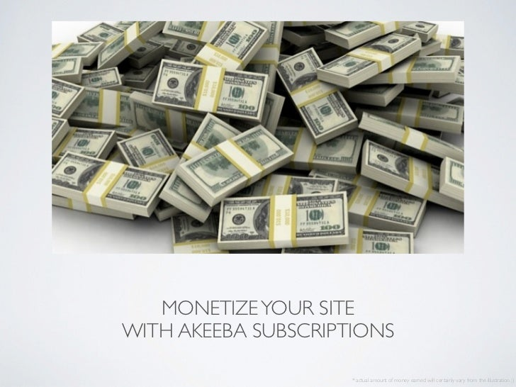 MONETIZE YOUR SITEWITH AKEEBA SUBSCRIPTIONS                     * actual amount of money earned will certainly vary from t...