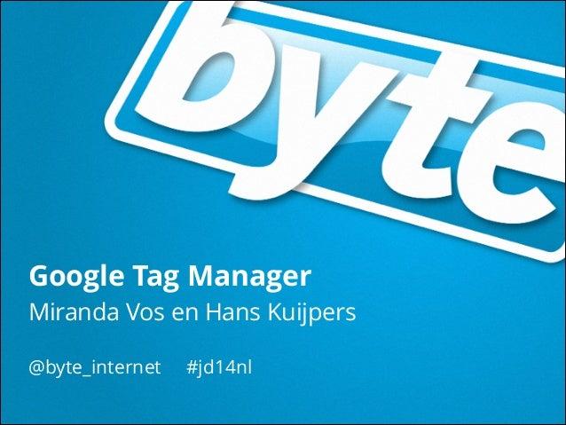 @byte_internet #jd14nl 23 maart 2014 Google Tag Manager Miranda Vos en Hans Kuijpers @byte_internet #jd14nl