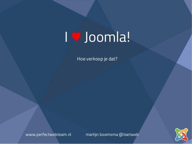I ♥ Joomla! Hoe verkoop je dat? www.perfectwebteam.nl martijn boomsma @toetweb