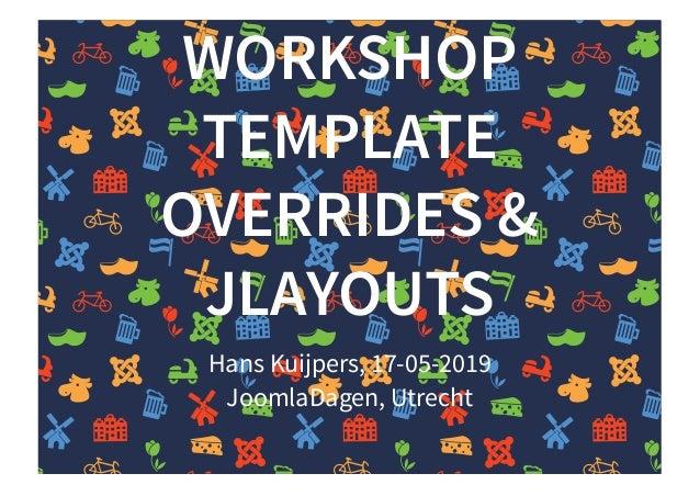 WORKSHOPWORKSHOP TEMPLATETEMPLATE OVERRIDES &OVERRIDES & JLAYOUTSJLAYOUTS Hans Kuijpers, 17-05-2019 JoomlaDagen, Utrecht