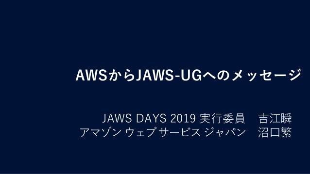 AWSからJAWS-UGへのメッセージ JAWS DAYS 2019 実行委員 吉江瞬 アマゾンウェブサービスジャパン 沼口繁