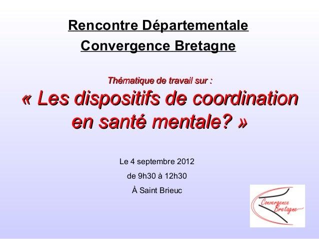 Rencontre Départementale      Convergence Bretagne          Thématique de travail sur :« Les dispositifs de coordination  ...