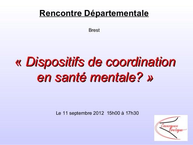 Rencontre Départementale                    Brest«Dispositifs de coordination    en santé mentale? »       Le11septembr...