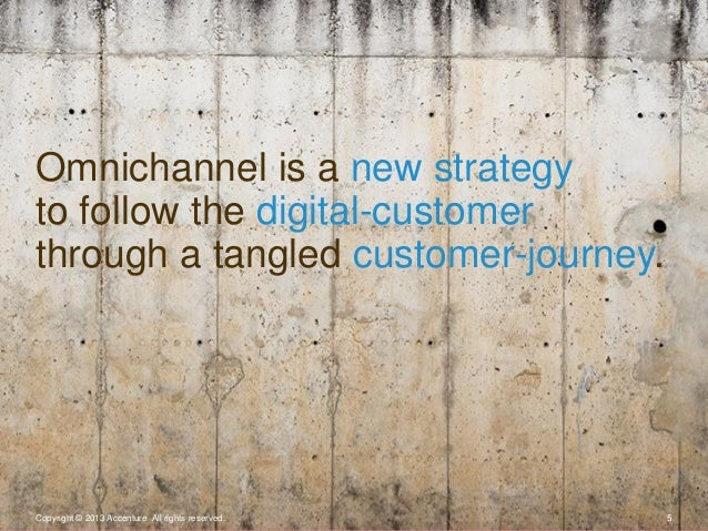 Copyright © 2013 Accenture All rights reserved. 5Omnichannel is a new strategyto follow the digital-customerthrough a tang...