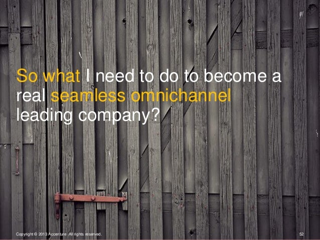 Copyright © 2013 Accenture All rights reserved. 52So what I need to do to become areal seamless omnichannelleading company?