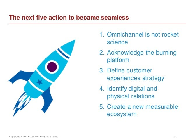 Copyright © 2013 Accenture All rights reserved. 53The next five action to became seamless1. Omnichannel is not rocketscien...