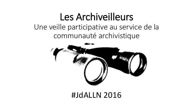 Les Archiveilleurs Une veille participative au service de la communauté archivistique #JdALLN 2016