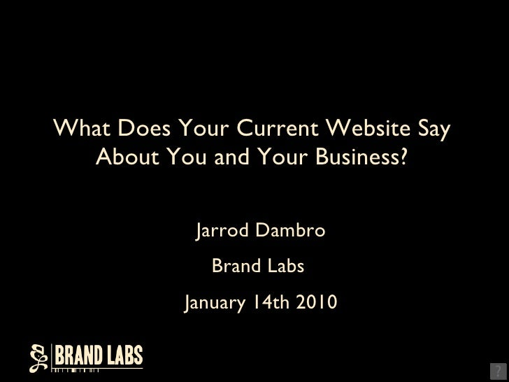What Does Your Current Website Say About You and Your Business? <ul><li>Jarrod Dambro </li></ul><ul><li>Brand Labs  </li><...
