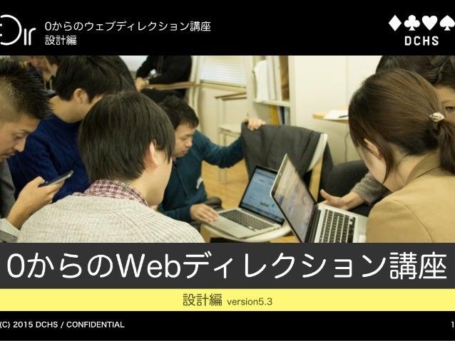 (C) 2015 DCHS / CONFIDENTIAL 0からのウェブディレクション講座 設計編 1 0からのWebディレクション講座 設計編 version5.3