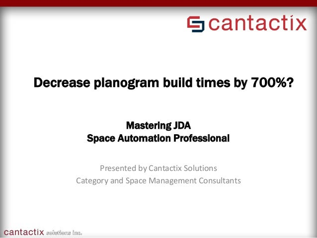 Mastering JDA Space Automation Professional Presented by Cantactix Solutions Category and Space Management Consultants Dec...