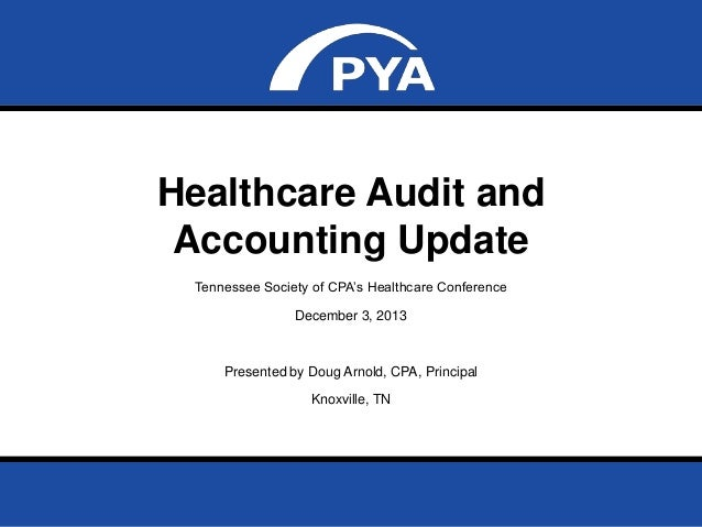 Healthcare Audit and Accounting Update Tennessee Society of CPA's Healthcare Conference December 3, 2013  Presented by Dou...